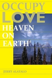 Occupy Love: Heaven On Earth ebook by Jerry Alatalo