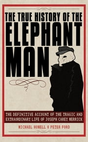 The True History of the Elephant Man - The Definitive Account of the Tragic and Extraordinary Life of Joseph Carey Merrick ebook by Peter Ford,Michael Howell