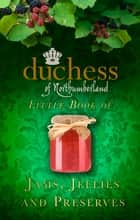 The Duchess of Northumberland's Little Book of Jams, Jellies and Preserves ebook by The Duchess of Northumberland