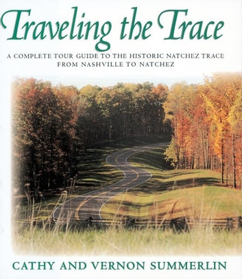 Traveling the Trace - A Complete Tour Guide to the Historic Natchez Trace from Nashville to Natchez ebook by Vernon Summerlin,Cathy Summerlin