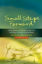 Small Steps Forward - Using Games and Activities to Help Your Pre-School Child with Special Needs Second Edition ebook by Sarah Newman