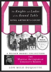 Knights and Ladies of the Round Table - The Magical Antiquarian Curiosity Shoppe, A Weiser Books Collection ebook by DuQuette, Lon Milo