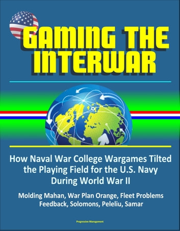 Gaming The Interwar: How Naval War College Wargames Tilted the Playing Field for the U.S. Navy During World War II - Molding Mahan, War Plan Orange, Fleet Problems, Feedback, Solomons, Peleliu, Samar ebook by Progressive Management