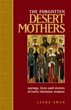 Forgotten Desert Mothers, The: Sayings, Lives, and Stories of Early Christian Women ebook by Laura Swan
