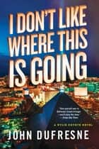 I Don't Like Where This Is Going: A Wylie Coyote Novel ebook by John Dufresne