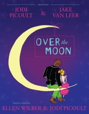Over the Moon - A Musical Play ebook by Jodi Picoult,Jake van Leer,Jodi Picoult,Ellen Wilber