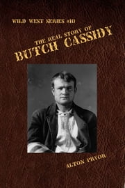 The Real Story of Butch Cassidy, Leader of the Wild Bunch ebook by Alton Pryor