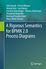 A Rigorous Semantics for BPMN 2.0 Process Diagrams ebook by Felix Kossak,Christa Illibauer,Verena Geist,Jan Kubovy,Christine Natschläger,Thomas Ziebermayr,Theodorich Kopetzky,Bernhard Freudenthaler,Klaus-Dieter Schewe