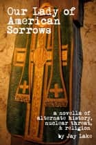 Our Lady of American Sorrows ebook by Jay Lake