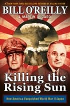 Killing the Rising Sun - How America Vanquished World War II Japan ebook by Bill O'Reilly, Martin Dugard