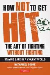 How Not to Get Hit - The Art of Fighting Without Fighting ebook by Nathaniel Cooke