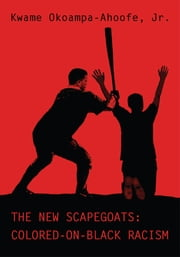 The New Scapegoats: Colored-On-Black Racism ebook by Kwame Okoampa-Ahoofe Jr.