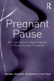 Pregnant Pause - An International Legal Analysis of Maternity Discrimination ebook by Anne-Marie Mooney Cotter