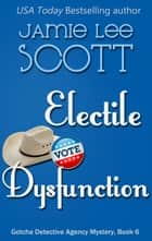 Electile Dysfunction - Gotcha Detective Agency Mystery, #6 eBook by Jamie Lee Scott