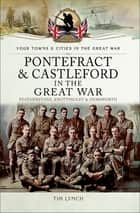 Pontefract & Castleford in the Great War - Featherstone, Knottingley & Hemsworth ebook by Timothy Lynch
