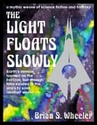 The Light Floats Slowly ebook by Brian S. Wheeler