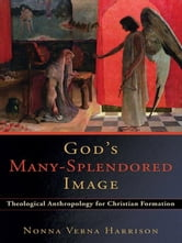 God's Many-Splendored Image - Theological Anthropology for Christian Formation ebook by Nonna Verna Harrison
