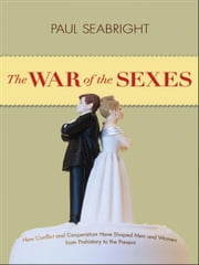 The War of the Sexes - How Conflict and Cooperation Have Shaped Men and Women from Prehistory to the Present ebook by Paul Seabright