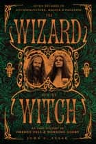 The Wizard and the Witch - Seven Decades of Counterculture, Magick & Paganism ebook by John C. Sulak, Oberon Zell, Morning Glory Zell,...