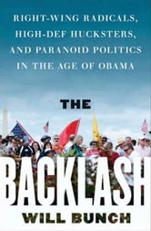 The Backlash - Right-Wing Radicals, High-Def Hucksters, and Paranoid Politics in the Age of Obama ebook by Will Bunch