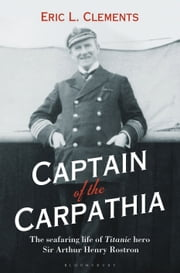 Captain of the Carpathia - The seafaring life of Titanic hero Sir Arthur Henry Rostron ebook by Eric L. Clements