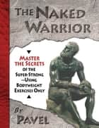 The Naked Warrior - Master the Secrets of the super-Strong--Using Bodyweight Exercises Only ebook by Pavel Tsatsouline