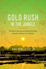 "Gold Rush in the Jungle - The Race to Discover and Defend the Rarest Animals of Vietnam's ""Lost World"" ebook by Dan Drollette, Jr."