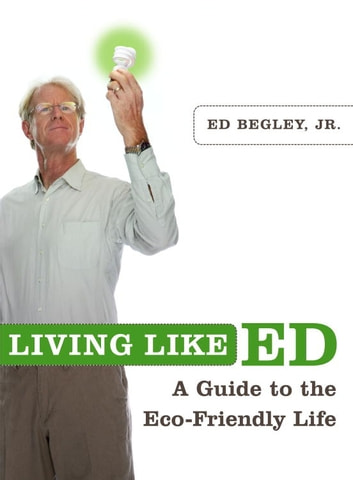 Living Like Ed - A Guide to the Eco-Friendly Life ebook by Ed Begley, Jr.