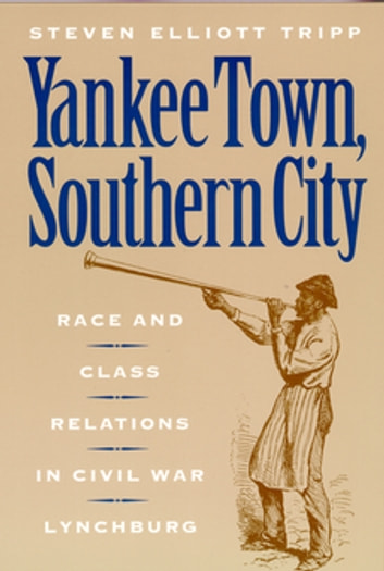 Yankee Town, Southern City - Race and Class Relations in Civil War Lynchburg ebook by Steven Elliot Tripp