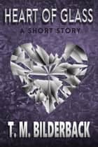 Heart Of Glass - A Short Story ebook by T. M. Bilderback