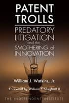 Patent Trolls - Predatory Litigation and the Smothering of Innovation ebook by William J. Watkins Jr., William F. Shughart II