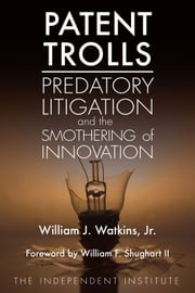 Patent Trolls - Predatory Litigation and the Smothering of Innovation ebook by William J. Watkins Jr.,William F. Shughart II
