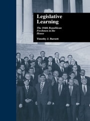 Legislative Learning - The 104th Republican Freshmen in the House ebook by Timothy J. Barnett