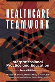 Healthcare Teamwork: Interprofessional Practice and Education, 2nd Edition - Interprofessional Practice and Education ebook by Theresa J.K. Drinka,Phillip G. Clark