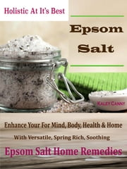 Holistic At It's Best Epsom-Salt - Enhance Your For Mind, Body, Health & Home With Versatile Spring Rich Soothing Epsom Salt Home Remedies ebook by Kaley Canny