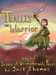 Trallis the Warrior and the Sword of Unimaginable Power ebook by Jack Thomas