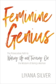 Feminine Genius - The Provocative Path to Waking Up and Turning On the Wisdom of Being a Woman ebook by LiYana Silver