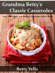 Grandma Betty's Classic Casseroles: Easy, Nutritious, Low Budget, American Family Meals ebook by Betty Yells