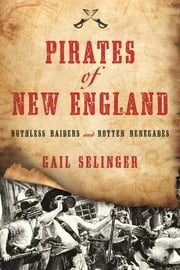 Pirates of New England - Ruthless Raiders and Rotten Renegades ebook by Gail Selinger