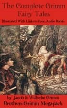 The Complete Grimm Fairy Tales - Illustrated With Links to Free Audio Books ebook by Jacob Grimm, Wilhelm Grimm