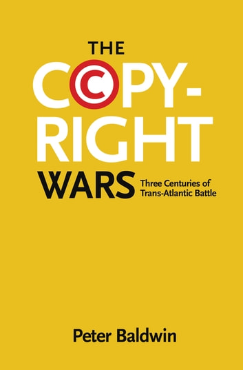 The Copyright Wars - Three Centuries of Trans-Atlantic Battle ebook by Peter Baldwin