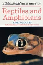 Reptiles and Amphibians - A Fully Illustrated, Authoritative and Easy-to-Use Guide ebook by Hobart M. Smith, Herbert S. Zim, James Gordon Irving