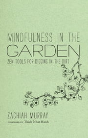 Mindfulness in the Garden - Zen Tools for Digging in the Dirt ebook by Zachiah Murray,Jason DeAntonis