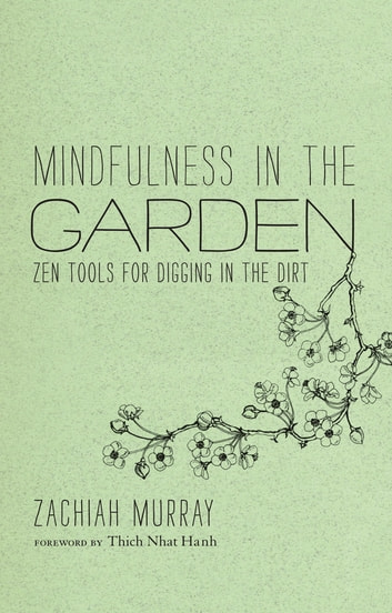 Mindfulness in the Garden - Zen Tools for Digging in the Dirt ebook by Zachiah Murray