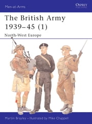 The British Army 1939-45 (1) - North-West Europe ebook by Martin Brayley,Mike Chappell