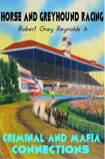 Horse and Greyhound Racing Criminal and Mafia Connections ebook by Robert Grey Reynolds Jr