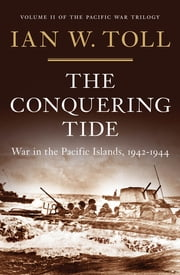 The Conquering Tide: War in the Pacific Islands, 1942-1944 - War in the Pacific Islands, 1942–1944 ebook by Ian W. Toll