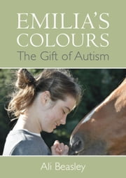 Emilia's Colours, The Gift of Autism ebook by Ali Beasley