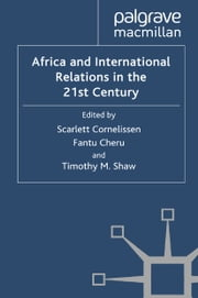 Africa and International Relations in the 21st Century ebook by S. Cornelissen,F. Cheru,T. Shaw
