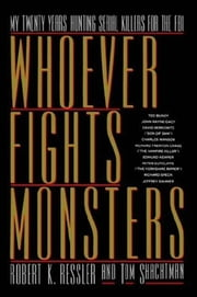 Whoever Fights Monsters - My Twenty Years Tracking Serial Killers for the FBI ebook by Robert K. Ressler,Tom Shachtman